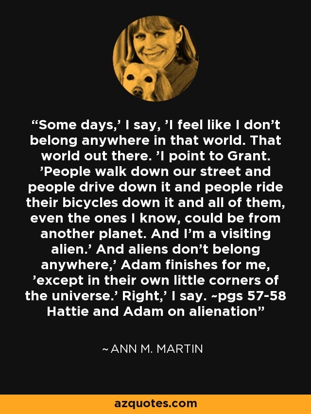 Some days,' I say, 'I feel like I don't belong anywhere in that world. That world out there. 'I point to Grant. 'People walk down our street and people drive down it and people ride their bicycles down it and all of them, even the ones I know, could be from another planet. And I'm a visiting alien.' And aliens don't belong anywhere,' Adam finishes for me, 'except in their own little corners of the universe.' Right,' I say. ~pgs 57-58 Hattie and Adam on alienation - Ann M. Martin