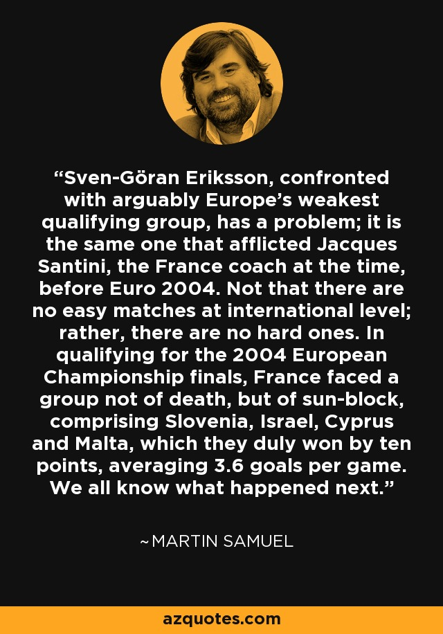 Sven-Göran Eriksson, confronted with arguably Europe's weakest qualifying group, has a problem; it is the same one that afflicted Jacques Santini, the France coach at the time, before Euro 2004. Not that there are no easy matches at international level; rather, there are no hard ones. In qualifying for the 2004 European Championship finals, France faced a group not of death, but of sun-block, comprising Slovenia, Israel, Cyprus and Malta, which they duly won by ten points, averaging 3.6 goals per game. We all know what happened next. - Martin Samuel