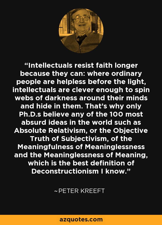 Intellectuals resist faith longer because they can: where ordinary people are helpless before the light, intellectuals are clever enough to spin webs of darkness around their minds and hide in them. That's why only Ph.D.s believe any of the 100 most absurd ideas in the world such as Absolute Relativism, or the Objective Truth of Subjectivism, of the Meaningfulness of Meaninglessness and the Meaninglessness of Meaning, which is the best definition of Deconstructionism I know. - Peter Kreeft