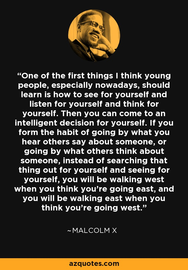 One of the first things I think young people, especially nowadays, should learn is how to see for yourself and listen for yourself and think for yourself. Then you can come to an intelligent decision for yourself. If you form the habit of going by what you hear others say about someone, or going by what others think about someone, instead of searching that thing out for yourself and seeing for yourself, you will be walking west when you think you're going east, and you will be walking east when you think you're going west. - Malcolm X