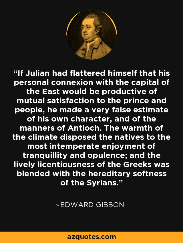 If Julian had flattered himself that his personal connexion with the capital of the East would be productive of mutual satisfaction to the prince and people, he made a very false estimate of his own character, and of the manners of Antioch. The warmth of the climate disposed the natives to the most intemperate enjoyment of tranquillity and opulence; and the lively licentiousness of the Greeks was blended with the hereditary softness of the Syrians. - Edward Gibbon