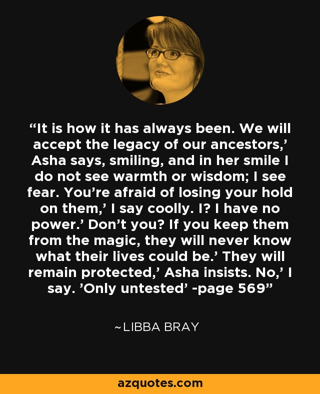 It is how it has always been. We will accept the legacy of our ancestors,' Asha says, smiling, and in her smile I do not see warmth or wisdom; I see fear. You're afraid of losing your hold on them,' I say coolly. I? I have no power.' Don't you? If you keep them from the magic, they will never know what their lives could be.' They will remain protected,' Asha insists. No,' I say. 'Only untested' -page 569 - Libba Bray