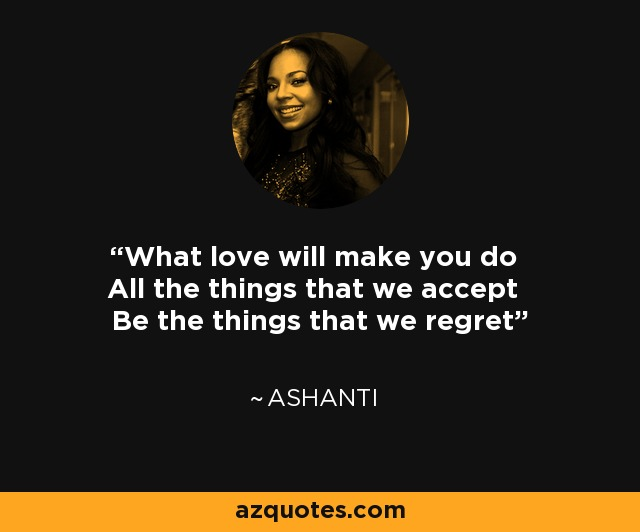 What love will make you do All the things that we accept Be the things that we regret - Ashanti