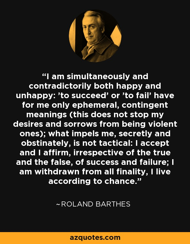 I am simultaneously and contradictorily both happy and unhappy: 'to succeed' or 'to fail' have for me only ephemeral, contingent meanings (this does not stop my desires and sorrows from being violent ones); what impels me, secretly and obstinately, is not tactical: I accept and I affirm, irrespective of the true and the false, of success and failure; I am withdrawn from all finality, I live according to chance... - Roland Barthes