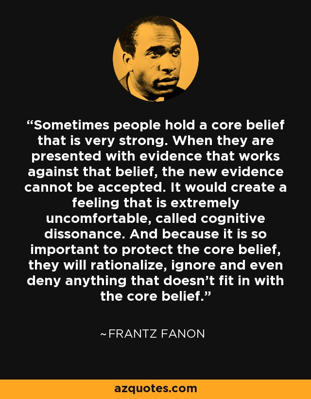 Sometimes people hold a core belief that is very strong. When they are presented with evidence that works against that belief, the new evidence cannot be accepted. It would create a feeling that is extremely uncomfortable, called cognitive dissonance. And because it is so important to protect the core belief, they will rationalize, ignore and even deny anything that doesn't fit in with the core belief. - Frantz Fanon