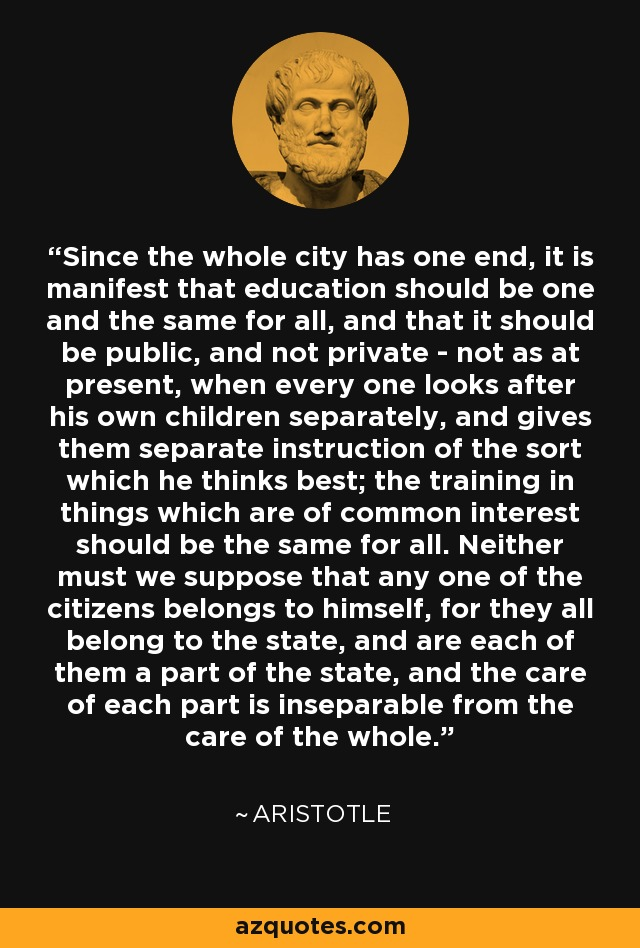 Since the whole city has one end, it is manifest that education should be one and the same for all, and that it should be public, and not private - not as at present, when every one looks after his own children separately, and gives them separate instruction of the sort which he thinks best; the training in things which are of common interest should be the same for all. Neither must we suppose that any one of the citizens belongs to himself, for they all belong to the state, and are each of them a part of the state, and the care of each part is inseparable from the care of the whole. - Aristotle