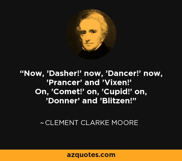 Now, 'Dasher!' now, 'Dancer!' now, 'Prancer' and 'Vixen!' On, 'Comet!' on, 'Cupid!' on, 'Donner' and 'Blitzen!' - Clement Clarke Moore