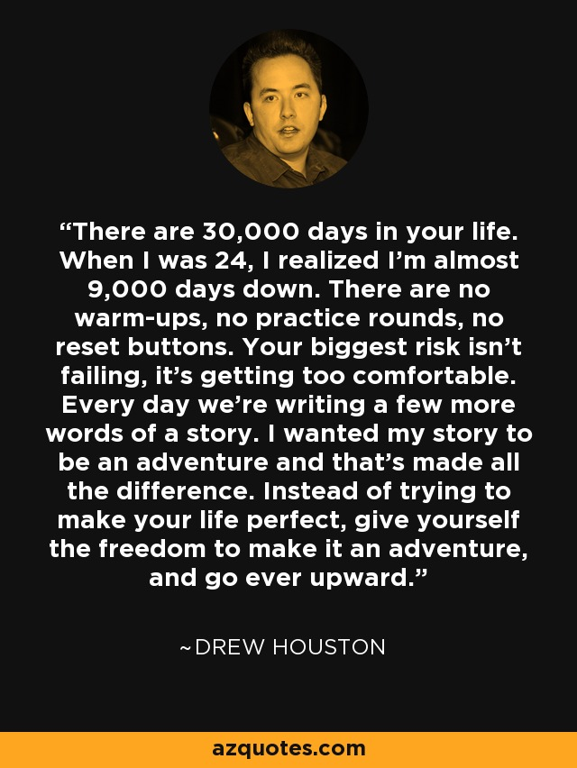 There are 30,000 days in your life. When I was 24, I realized I'm almost 9,000 days down. There are no warm-ups, no practice rounds, no reset buttons. Your biggest risk isn't failing, it's getting too comfortable. Every day we're writing a few more words of a story. I wanted my story to be an adventure and that's made all the difference. Instead of trying to make your life perfect, give yourself the freedom to make it an adventure, and go ever upward. - Drew Houston