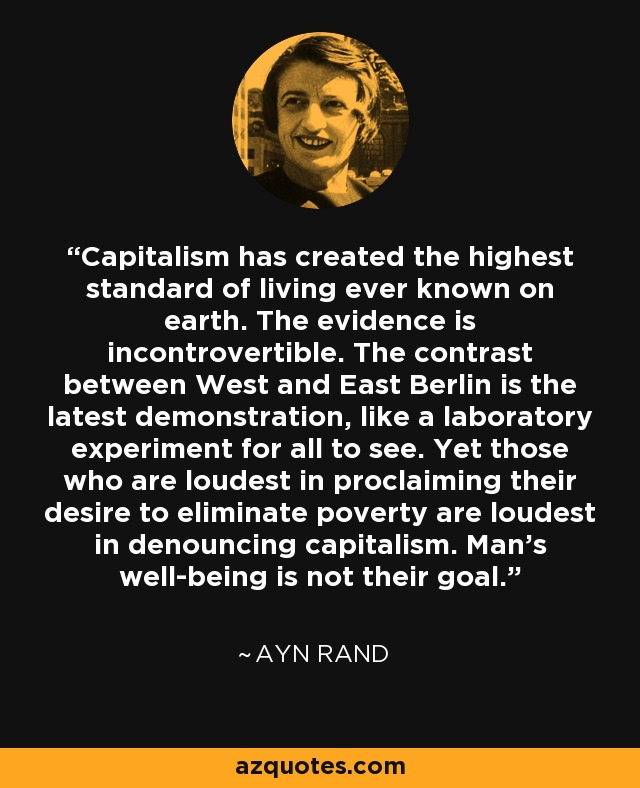 Capitalism has created the highest standard of living ever known on earth. The evidence is incontrovertible. The contrast between West and East Berlin is the latest demonstration, like a laboratory experiment for all to see. Yet those who are loudest in proclaiming their desire to eliminate poverty are loudest in denouncing capitalism. Man's well-being is not their goal. - Ayn Rand