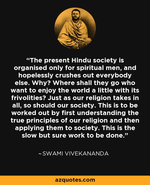 The present Hindu society is organised only for spiritual men, and hopelessly crushes out everybody else. Why? Where shall they go who want to enjoy the world a little with its frivolities? Just as our religion takes in all, so should our society. This is to be worked out by first understanding the true principles of our religion and then applying them to society. This is the slow but sure work to be done. - Swami Vivekananda