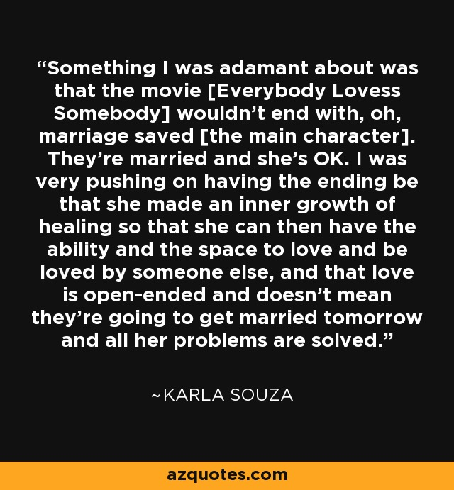 Something I was adamant about was that the movie [Everybody Lovess Somebody] wouldn't end with, oh, marriage saved [the main character]. They're married and she's OK. I was very pushing on having the ending be that she made an inner growth of healing so that she can then have the ability and the space to love and be loved by someone else, and that love is open-ended and doesn't mean they're going to get married tomorrow and all her problems are solved. - Karla Souza