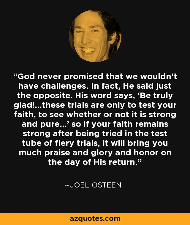 God never promised that we wouldn't have challenges. In fact, He said just the opposite. His word says, 'Be truly glad!...these trials are only to test your faith, to see whether or not it is strong and pure…' so if your faith remains strong after being tried in the test tube of fiery trials, it will bring you much praise and glory and honor on the day of His return. - Joel Osteen