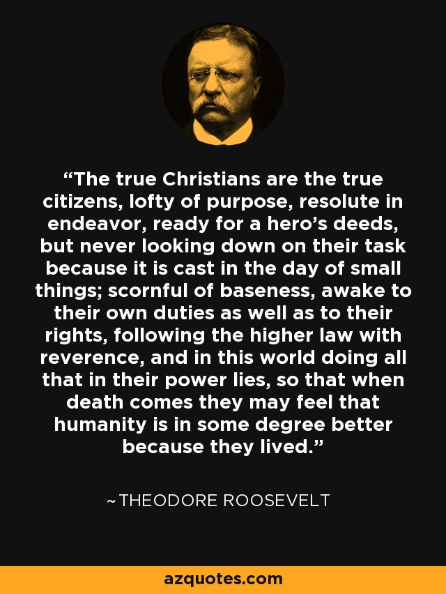The true Christians are the true citizens, lofty of purpose, resolute in endeavor, ready for a hero's deeds, but never looking down on their task because it is cast in the day of small things; scornful of baseness, awake to their own duties as well as to their rights, following the higher law with reverence, and in this world doing all that in their power lies, so that when death comes they may feel that humanity is in some degree better because they lived. - Theodore Roosevelt