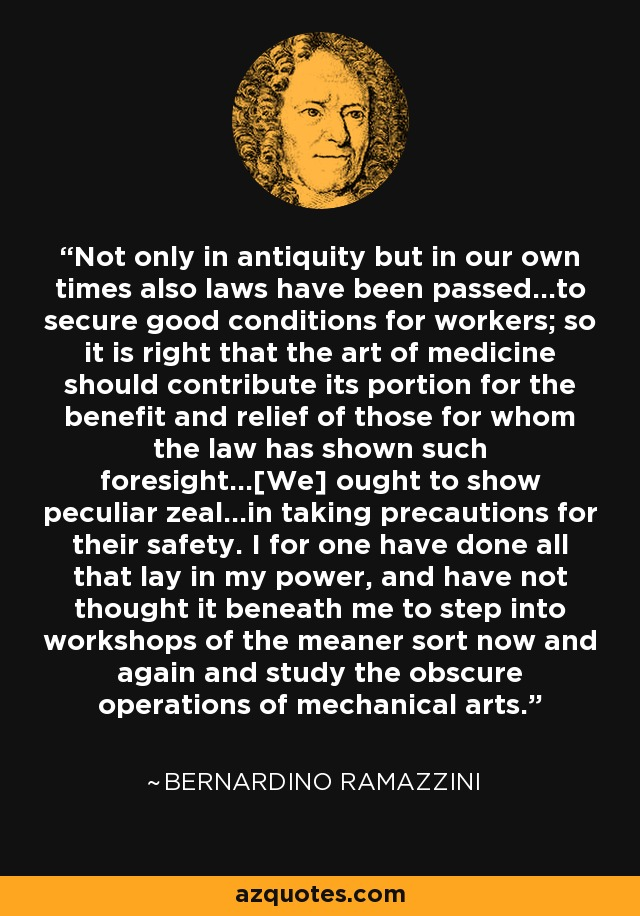 Not only in antiquity but in our own times also laws have been passed...to secure good conditions for workers; so it is right that the art of medicine should contribute its portion for the benefit and relief of those for whom the law has shown such foresight...[We] ought to show peculiar zeal...in taking precautions for their safety. I for one have done all that lay in my power, and have not thought it beneath me to step into workshops of the meaner sort now and again and study the obscure operations of mechanical arts. - Bernardino Ramazzini