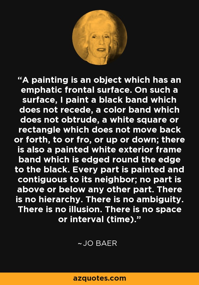 A painting is an object which has an emphatic frontal surface. On such a surface, I paint a black band which does not recede, a color band which does not obtrude, a white square or rectangle which does not move back or forth, to or fro, or up or down; there is also a painted white exterior frame band which is edged round the edge to the black. Every part is painted and contiguous to its neighbor; no part is above or below any other part. There is no hierarchy. There is no ambiguity. There is no illusion. There is no space or interval (time). - Jo Baer