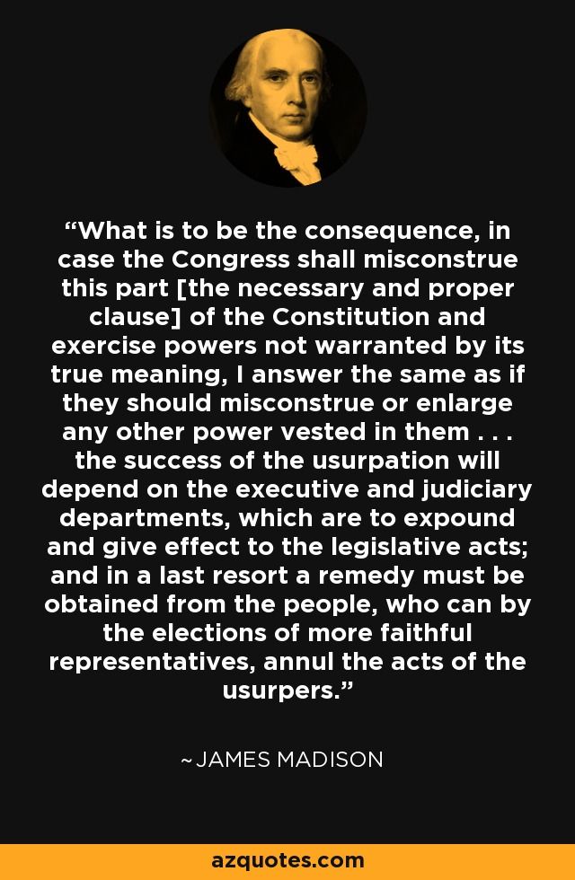 What is to be the consequence, in case the Congress shall misconstrue this part [the necessary and proper clause] of the Constitution and exercise powers not warranted by its true meaning, I answer the same as if they should misconstrue or enlarge any other power vested in them . . . the success of the usurpation will depend on the executive and judiciary departments, which are to expound and give effect to the legislative acts; and in a last resort a remedy must be obtained from the people, who can by the elections of more faithful representatives, annul the acts of the usurpers. - James Madison