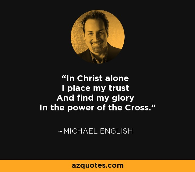In Christ alone I place my trust And find my glory In the power of the Cross. - Michael English