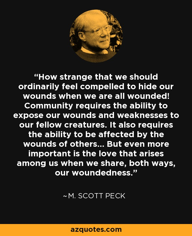 How strange that we should ordinarily feel compelled to hide our wounds when we are all wounded! Community requires the ability to expose our wounds and weaknesses to our fellow creatures. It also requires the ability to be affected by the wounds of others... But even more important is the love that arises among us when we share, both ways, our woundedness. - M. Scott Peck