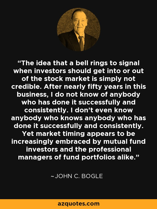 The idea that a bell rings to signal when investors should get into or out of the stock market is simply not credible. After nearly fifty years in this business, I do not know of anybody who has done it successfully and consistently. I don't even know anybody who knows anybody who has done it successfully and consistently. Yet market timing appears to be increasingly embraced by mutual fund investors and the professional managers of fund portfolios alike. - John C. Bogle