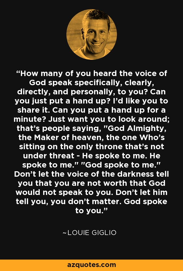 How many of you heard the voice of God speak specifically, clearly, directly, and personally, to you? Can you just put a hand up? I'd like you to share it. Can you put a hand up for a minute? Just want you to look around; that's people saying,