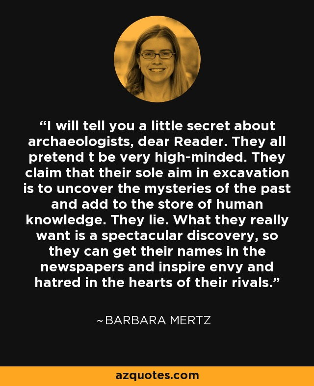 I will tell you a little secret about archaeologists, dear Reader. They all pretend t be very high-minded. They claim that their sole aim in excavation is to uncover the mysteries of the past and add to the store of human knowledge. They lie. What they really want is a spectacular discovery, so they can get their names in the newspapers and inspire envy and hatred in the hearts of their rivals. - Barbara Mertz