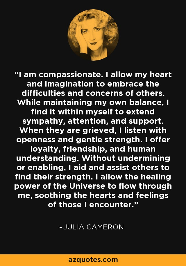 I am compassionate. I allow my heart and imagination to embrace the difficulties and concerns of others. While maintaining my own balance, I find it within myself to extend sympathy, attention, and support. When they are grieved, I listen with openness and gentle strength. I offer loyalty, friendship, and human understanding. Without undermining or enabling, I aid and assist others to find their strength. I allow the healing power of the Universe to flow through me, soothing the hearts and feelings of those I encounter. - Julia Cameron