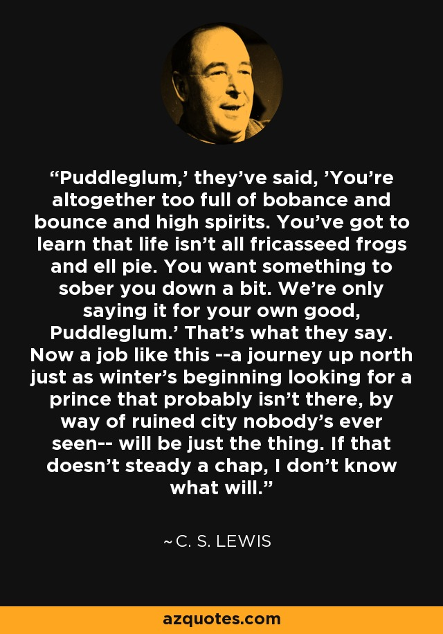 Puddleglum,' they've said, 'You're altogether too full of bobance and bounce and high spirits. You've got to learn that life isn't all fricasseed frogs and ell pie. You want something to sober you down a bit. We're only saying it for your own good, Puddleglum.' That's what they say. Now a job like this --a journey up north just as winter's beginning looking for a prince that probably isn't there, by way of ruined city nobody's ever seen-- will be just the thing. If that doesn't steady a chap, I don't know what will. - C. S. Lewis