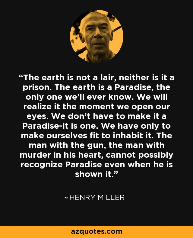 The earth is not a lair, neither is it a prison. The earth is a Paradise, the only one we'll ever know. We will realize it the moment we open our eyes. We don't have to make it a Paradise-it is one. We have only to make ourselves fit to inhabit it. The man with the gun, the man with murder in his heart, cannot possibly recognize Paradise even when he is shown it. - Henry Miller