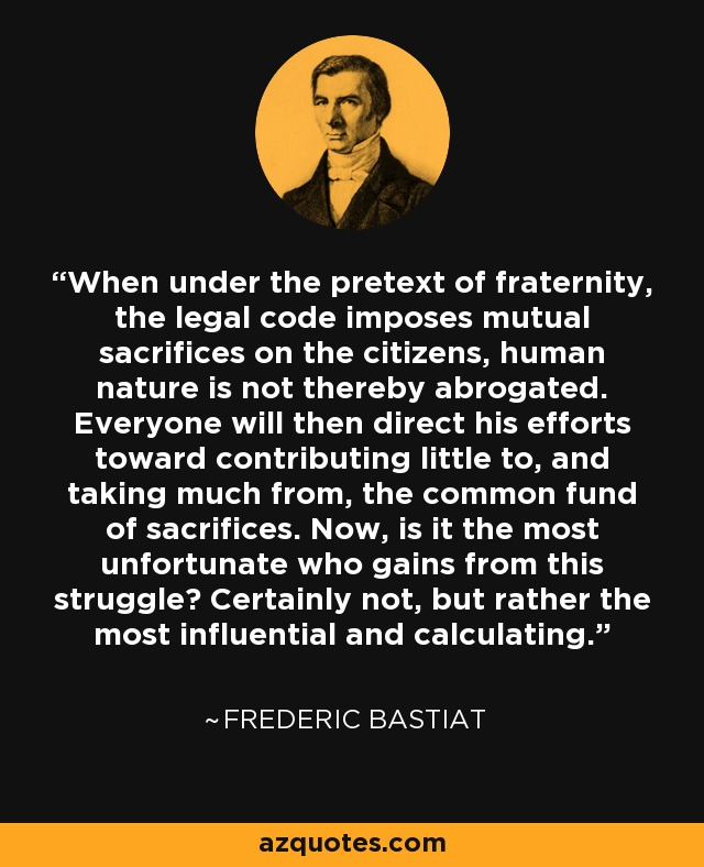 When under the pretext of fraternity, the legal code imposes mutual sacrifices on the citizens, human nature is not thereby abrogated. Everyone will then direct his efforts toward contributing little to, and taking much from, the common fund of sacrifices. Now, is it the most unfortunate who gains from this struggle? Certainly not, but rather the most influential and calculating. - Frederic Bastiat