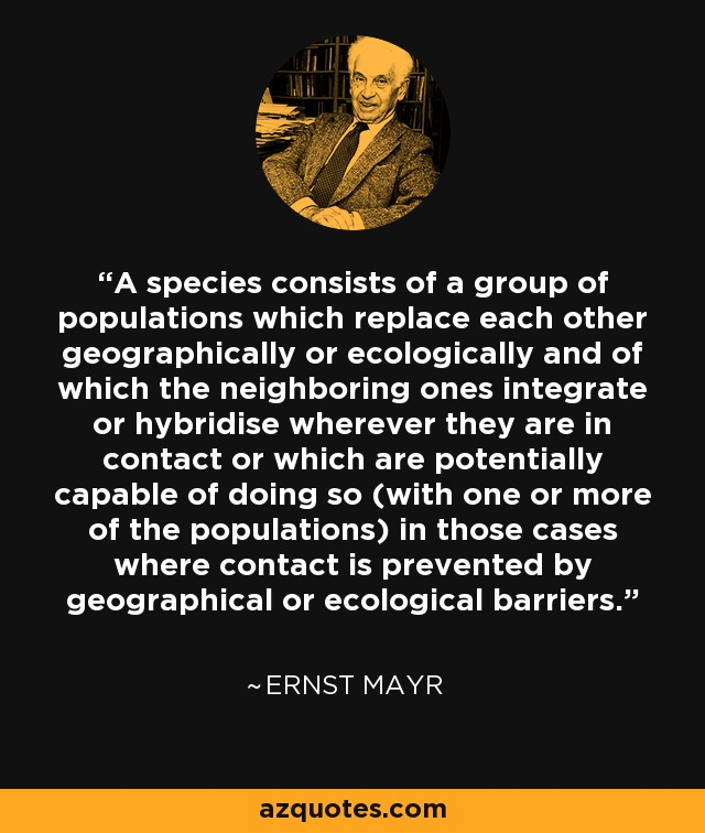 A species consists of a group of populations which replace each other geographically or ecologically and of which the neighboring ones integrate or hybridise wherever they are in contact or which are potentially capable of doing so (with one or more of the populations) in those cases where contact is prevented by geographical or ecological barriers. - Ernst Mayr