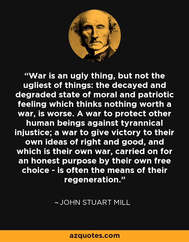 War is an ugly thing, but not the ugliest of things: the decayed and degraded state of moral and patriotic feeling which thinks nothing worth a war, is worse. A war to protect other human beings against tyrannical injustice; a war to give victory to their own ideas of right and good, and which is their own war, carried on for an honest purpose by their own free choice - is often the means of their regeneration. - John Stuart Mill