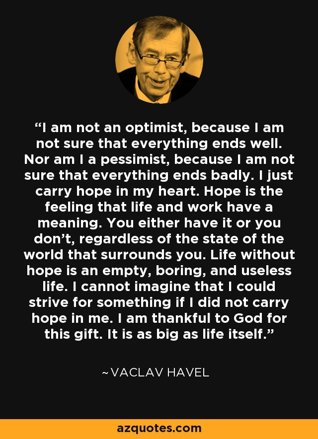 I am not an optimist, because I am not sure that everything ends well. Nor am I a pessimist, because I am not sure that everything ends badly. I just carry hope in my heart. Hope is the feeling that life and work have a meaning. You either have it or you don't, regardless of the state of the world that surrounds you. Life without hope is an empty, boring, and useless life. I cannot imagine that I could strive for something if I did not carry hope in me. I am thankful to God for this gift. It is as big as life itself. - Vaclav Havel