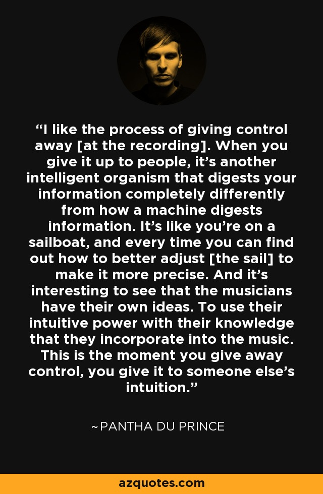I like the process of giving control away [at the recording]. When you give it up to people, it's another intelligent organism that digests your information completely differently from how a machine digests information. It's like you're on a sailboat, and every time you can find out how to better adjust [the sail] to make it more precise. And it's interesting to see that the musicians have their own ideas. To use their intuitive power with their knowledge that they incorporate into the music. This is the moment you give away control, you give it to someone else's intuition. - Pantha du Prince