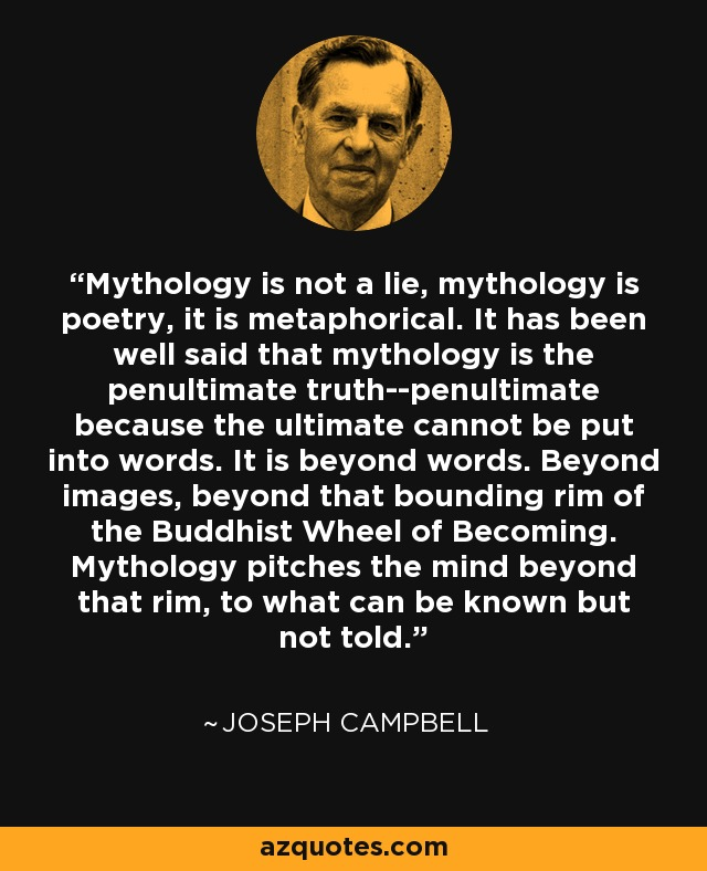 Mythology is not a lie, mythology is poetry, it is metaphorical. It has been well said that mythology is the penultimate truth--penultimate because the ultimate cannot be put into words. It is beyond words. Beyond images, beyond that bounding rim of the Buddhist Wheel of Becoming. Mythology pitches the mind beyond that rim, to what can be known but not told. - Joseph Campbell