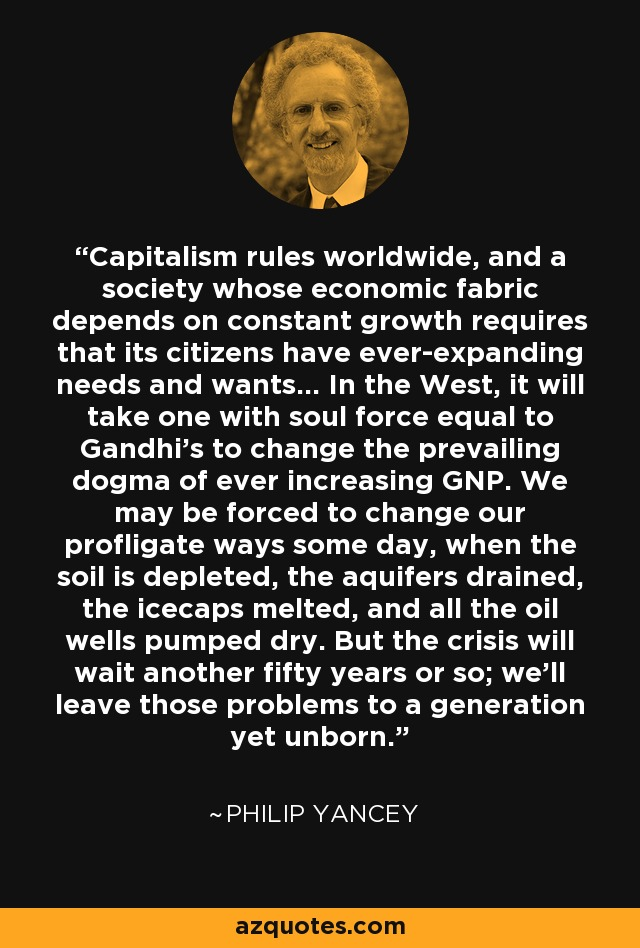 Capitalism rules worldwide, and a society whose economic fabric depends on constant growth requires that its citizens have ever-expanding needs and wants... In the West, it will take one with soul force equal to Gandhi's to change the prevailing dogma of ever increasing GNP. We may be forced to change our profligate ways some day, when the soil is depleted, the aquifers drained, the icecaps melted, and all the oil wells pumped dry. But the crisis will wait another fifty years or so; we'll leave those problems to a generation yet unborn. - Philip Yancey