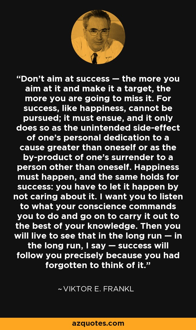 Don't aim at success — the more you aim at it and make it a target, the more you are going to miss it. For success, like happiness, cannot be pursued; it must ensue, and it only does so as the unintended side-effect of one's personal dedication to a cause greater than oneself or as the by-product of one's surrender to a person other than oneself. Happiness must happen, and the same holds for success: you have to let it happen by not caring about it. I want you to listen to what your conscience commands you to do and go on to carry it out to the best of your knowledge. Then you will live to see that in the long run — in the long run, I say — success will follow you precisely because you had forgotten to think of it. - Viktor E. Frankl