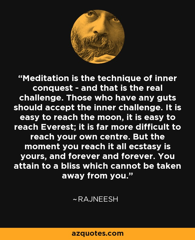 Meditation is the technique of inner conquest - and that is the real challenge. Those who have any guts should accept the inner challenge. It is easy to reach the moon, it is easy to reach Everest; it is far more difficult to reach your own centre. But the moment you reach it all ecstasy is yours, and forever and forever. You attain to a bliss which cannot be taken away from you. - Rajneesh