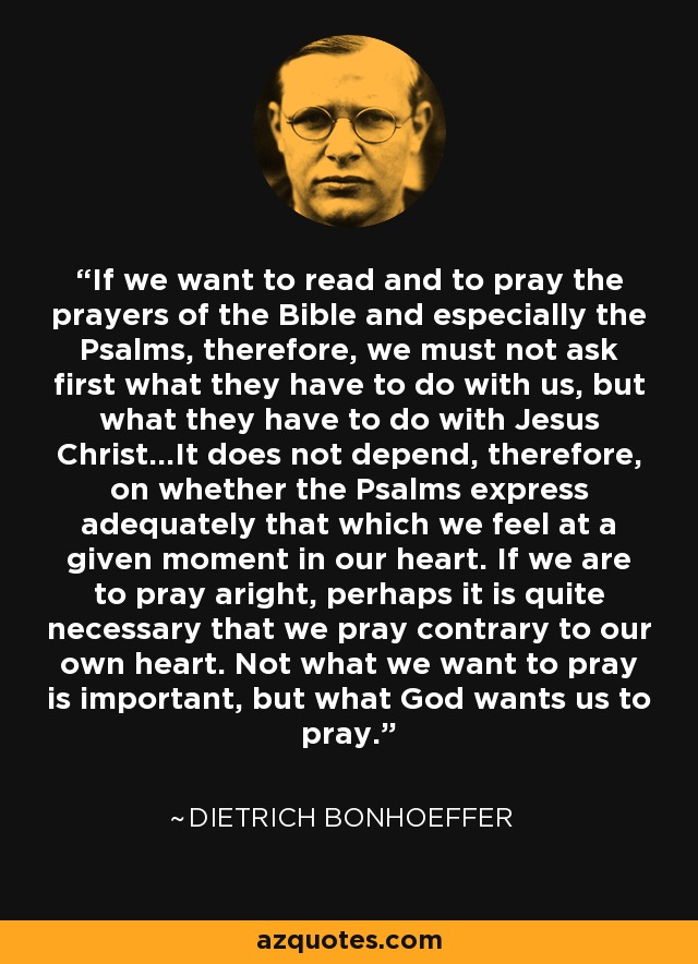 If we want to read and to pray the prayers of the Bible and especially the Psalms, therefore, we must not ask first what they have to do with us, but what they have to do with Jesus Christ...It does not depend, therefore, on whether the Psalms express adequately that which we feel at a given moment in our heart. If we are to pray aright, perhaps it is quite necessary that we pray contrary to our own heart. Not what we want to pray is important, but what God wants us to pray. - Dietrich Bonhoeffer