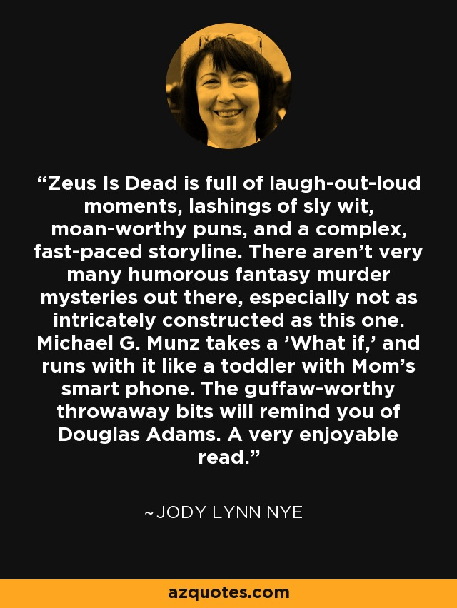Zeus Is Dead is full of laugh-out-loud moments, lashings of sly wit, moan-worthy puns, and a complex, fast-paced storyline. There aren't very many humorous fantasy murder mysteries out there, especially not as intricately constructed as this one. Michael G. Munz takes a 'What if,' and runs with it like a toddler with Mom's smart phone. The guffaw-worthy throwaway bits will remind you of Douglas Adams. A very enjoyable read. - Jody Lynn Nye