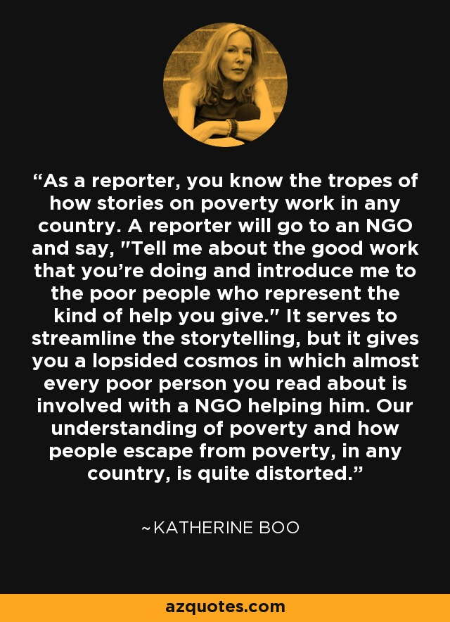 As a reporter, you know the tropes of how stories on poverty work in any country. A reporter will go to an NGO and say,