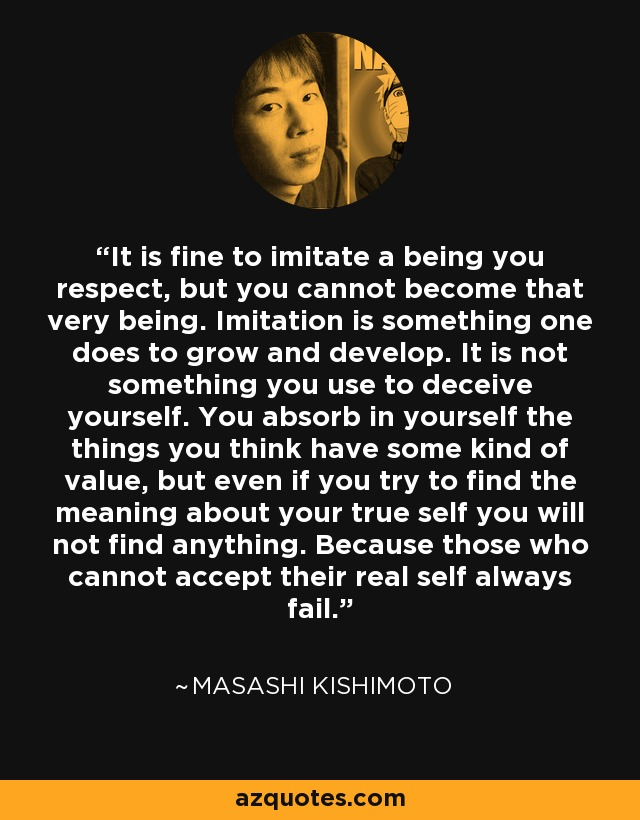 It is fine to imitate a being you respect, but you cannot become that very being. Imitation is something one does to grow and develop. It is not something you use to deceive yourself. You absorb in yourself the things you think have some kind of value, but even if you try to find the meaning about your true self you will not find anything. Because those who cannot accept their real self always fail. - Masashi Kishimoto