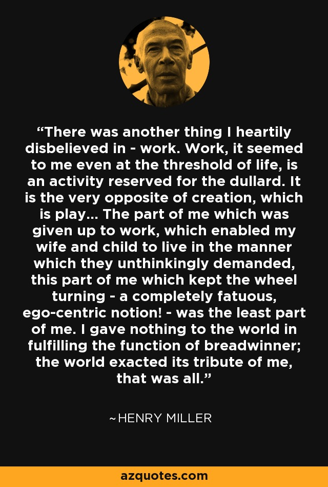 There was another thing I heartily disbelieved in - work. Work, it seemed to me even at the threshold of life, is an activity reserved for the dullard. It is the very opposite of creation, which is play… The part of me which was given up to work, which enabled my wife and child to live in the manner which they unthinkingly demanded, this part of me which kept the wheel turning - a completely fatuous, ego-centric notion! - was the least part of me. I gave nothing to the world in fulfilling the function of breadwinner; the world exacted its tribute of me, that was all. - Henry Miller