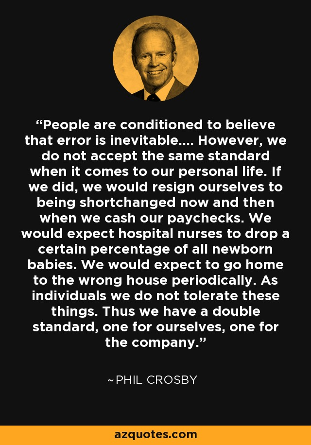 People are conditioned to believe that error is inevitable.... However, we do not accept the same standard when it comes to our personal life. If we did, we would resign ourselves to being shortchanged now and then when we cash our paychecks. We would expect hospital nurses to drop a certain percentage of all newborn babies. We would expect to go home to the wrong house periodically. As individuals we do not tolerate these things. Thus we have a double standard, one for ourselves, one for the company. - Phil Crosby