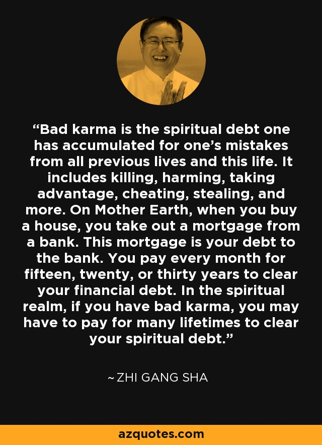 Bad karma is the spiritual debt one has accumulated for one's mistakes from all previous lives and this life. It includes killing, harming, taking advantage, cheating, stealing, and more. On Mother Earth, when you buy a house, you take out a mortgage from a bank. This mortgage is your debt to the bank. You pay every month for fifteen, twenty, or thirty years to clear your financial debt. In the spiritual realm, if you have bad karma, you may have to pay for many lifetimes to clear your spiritual debt. - Zhi Gang Sha