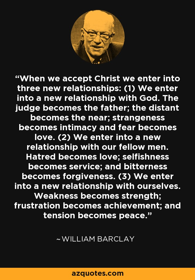 When we accept Christ we enter into three new relationships: (1) We enter into a new relationship with God. The judge becomes the father; the distant becomes the near; strangeness becomes intimacy and fear becomes love. (2) We enter into a new relationship with our fellow men. Hatred becomes love; selfishness becomes service; and bitterness becomes forgiveness. (3) We enter into a new relationship with ourselves. Weakness becomes strength; frustration becomes achievement; and tension becomes peace. - William Barclay