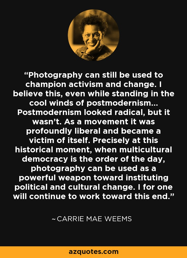 Photography can still be used to champion activism and change. I believe this, even while standing in the cool winds of postmodernism... Postmodernism looked radical, but it wasn't. As a movement it was profoundly liberal and became a victim of itself. Precisely at this historical moment, when multicultural democracy is the order of the day, photography can be used as a powerful weapon toward instituting political and cultural change. I for one will continue to work toward this end. - Carrie Mae Weems
