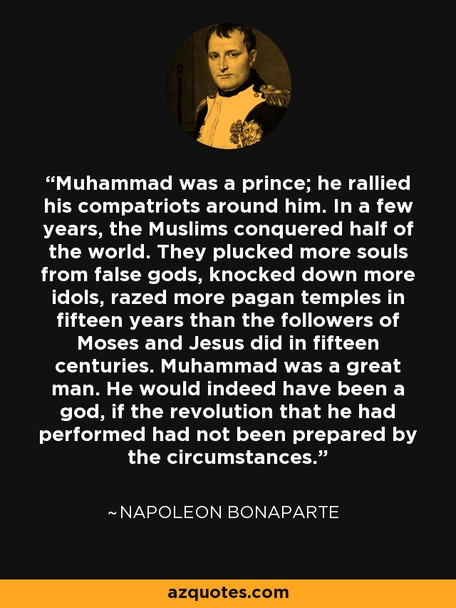 Muhammad was a prince; he rallied his compatriots around him. In a few years, the Muslims conquered half of the world. They plucked more souls from false gods, knocked down more idols, razed more pagan temples in fifteen years than the followers of Moses and Jesus did in fifteen centuries. Muhammad was a great man. He would indeed have been a god, if the revolution that he had performed had not been prepared by the circumstances. - Napoleon Bonaparte