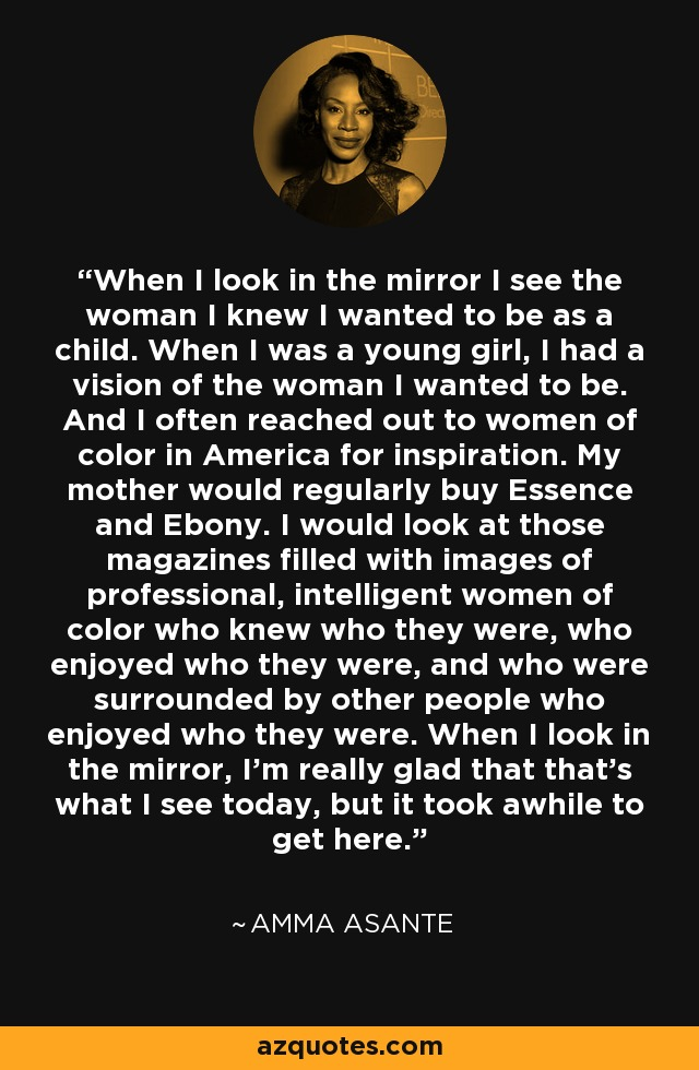 When I look in the mirror I see the woman I knew I wanted to be as a child. When I was a young girl, I had a vision of the woman I wanted to be. And I often reached out to women of color in America for inspiration. My mother would regularly buy Essence and Ebony. I would look at those magazines filled with images of professional, intelligent women of color who knew who they were, who enjoyed who they were, and who were surrounded by other people who enjoyed who they were. When I look in the mirror, I'm really glad that that's what I see today, but it took awhile to get here. - Amma Asante