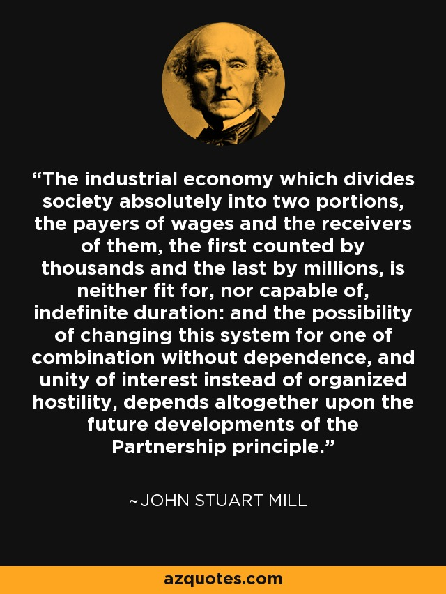 The industrial economy which divides society absolutely into two portions, the payers of wages and the receivers of them, the first counted by thousands and the last by millions, is neither fit for, nor capable of, indefinite duration: and the possibility of changing this system for one of combination without dependence, and unity of interest instead of organized hostility, depends altogether upon the future developments of the Partnership principle. - John Stuart Mill