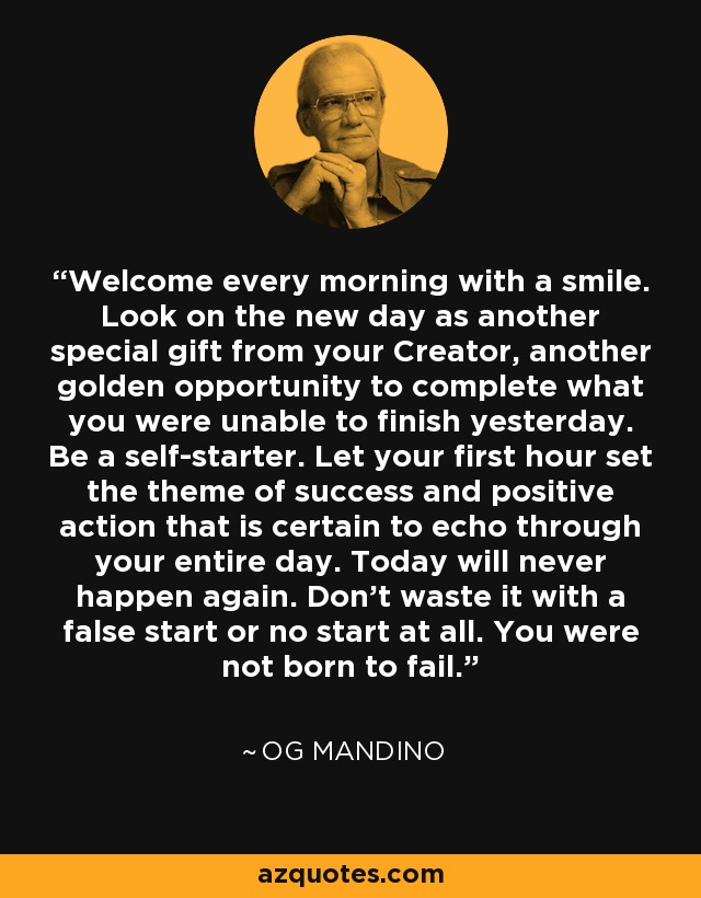 Welcome every morning with a smile. Look on the new day as another special gift from your Creator, another golden opportunity to complete what you were unable to finish yesterday. Be a self-starter. Let your first hour set the theme of success and positive action that is certain to echo through your entire day. Today will never happen again. Don't waste it with a false start or no start at all. You were not born to fail. - Og Mandino